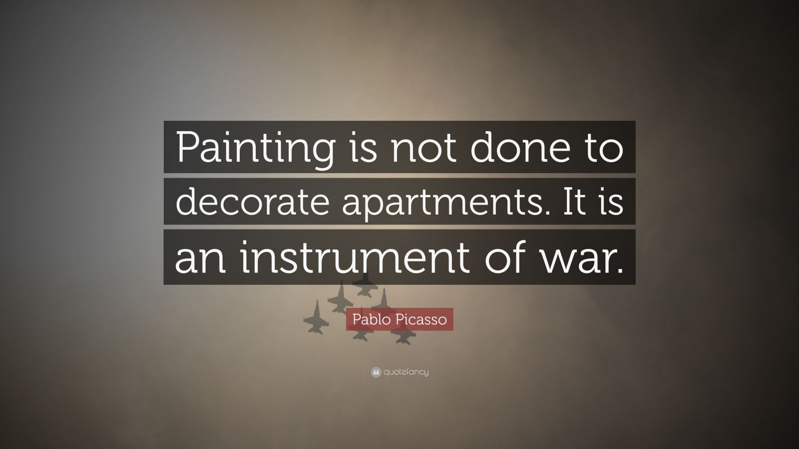 """Pablo Picasso Quote: """"Painting is not done to decorate apartments. It is an instrument of war."""""""