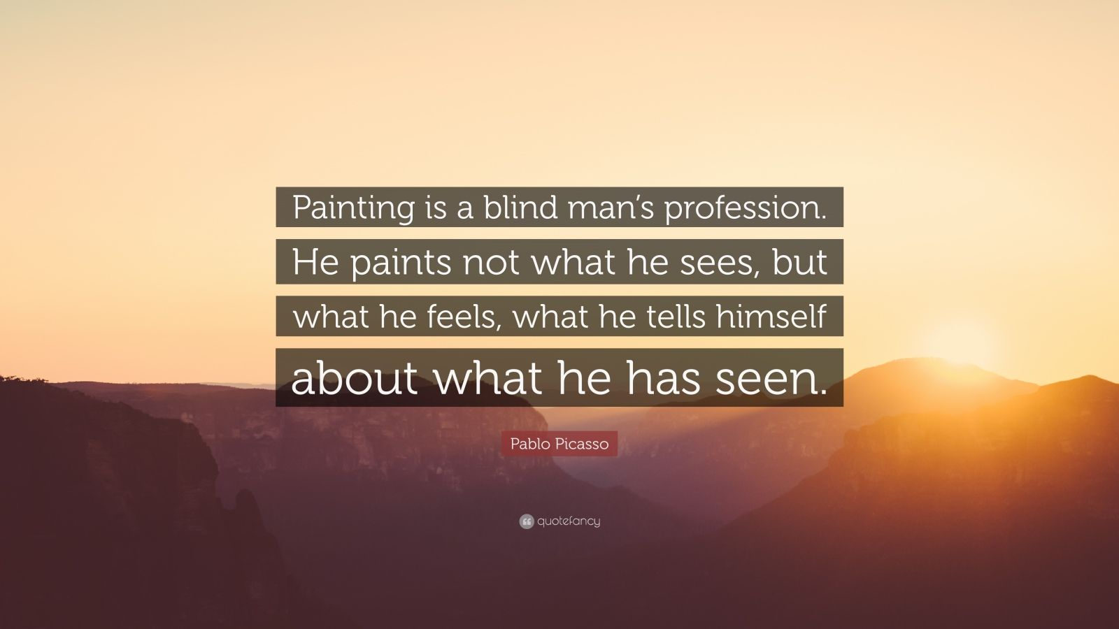 "Pablo Picasso Quote: ""Painting is a blind man's profession. He paints not what he sees, but what he feels, what he tells himself about what he has seen."""