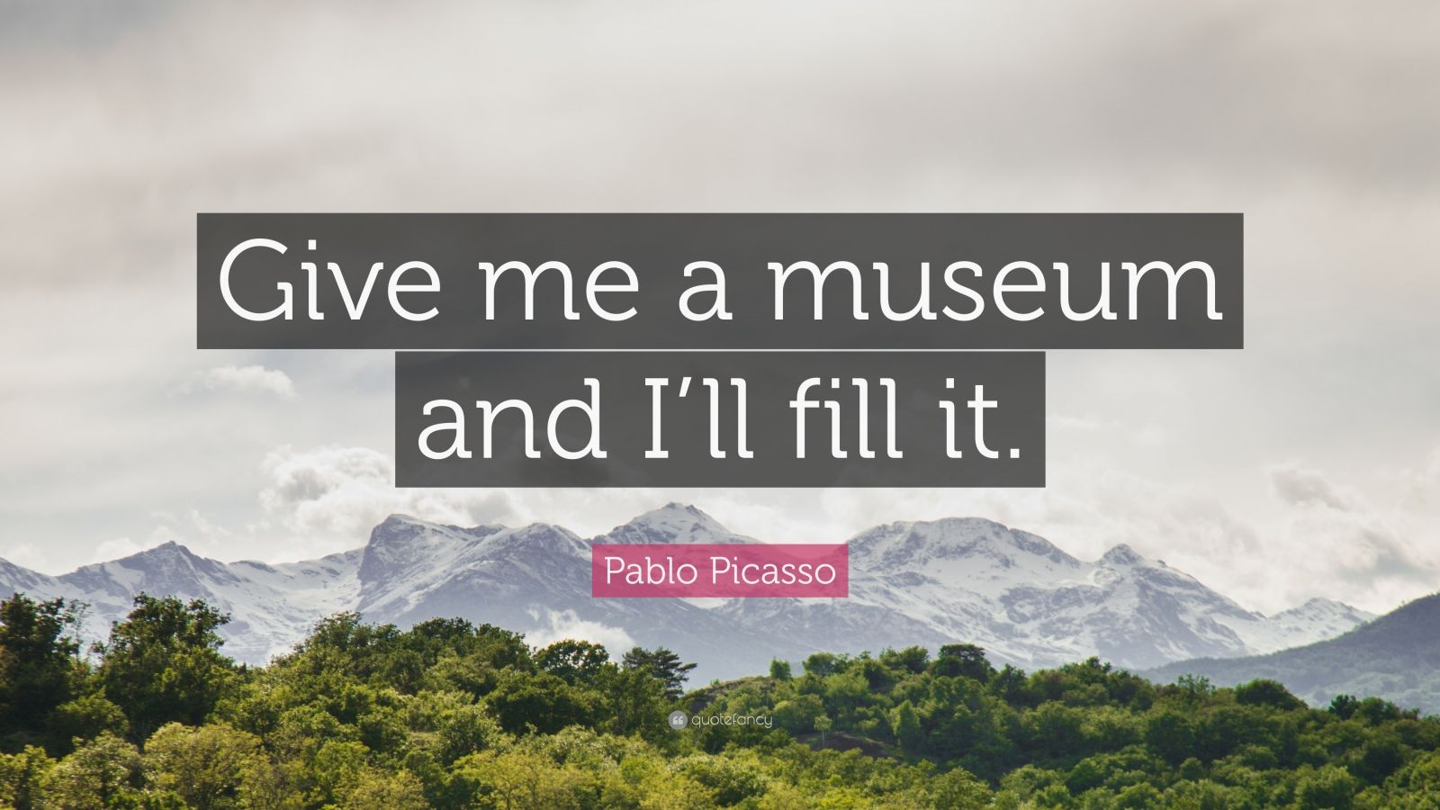 """Pablo Picasso Quote: """"Give me a museum and I'll fill it."""""""