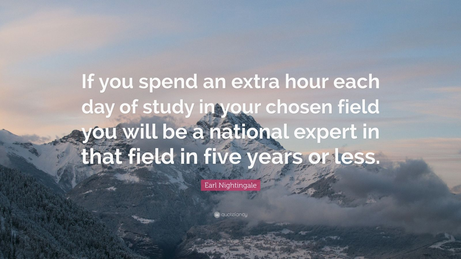 "Earl Nightingale Quote: ""If you spend an extra hour each day of study in your chosen field you will be a national expert in that field in five years or less."""