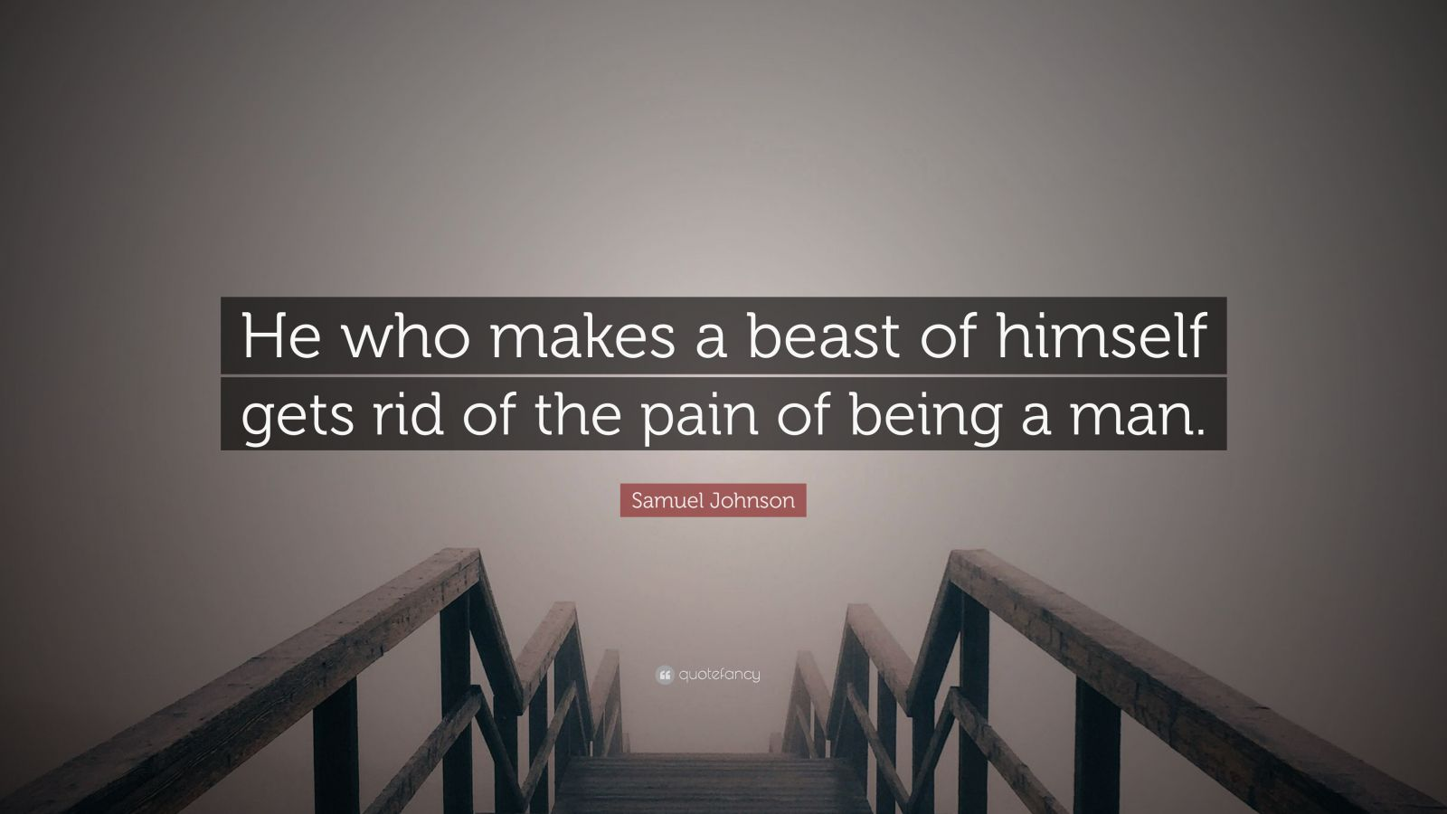 "Samuel Johnson Quote: ""He who makes a beast of himself gets rid of the pain of being a man."""