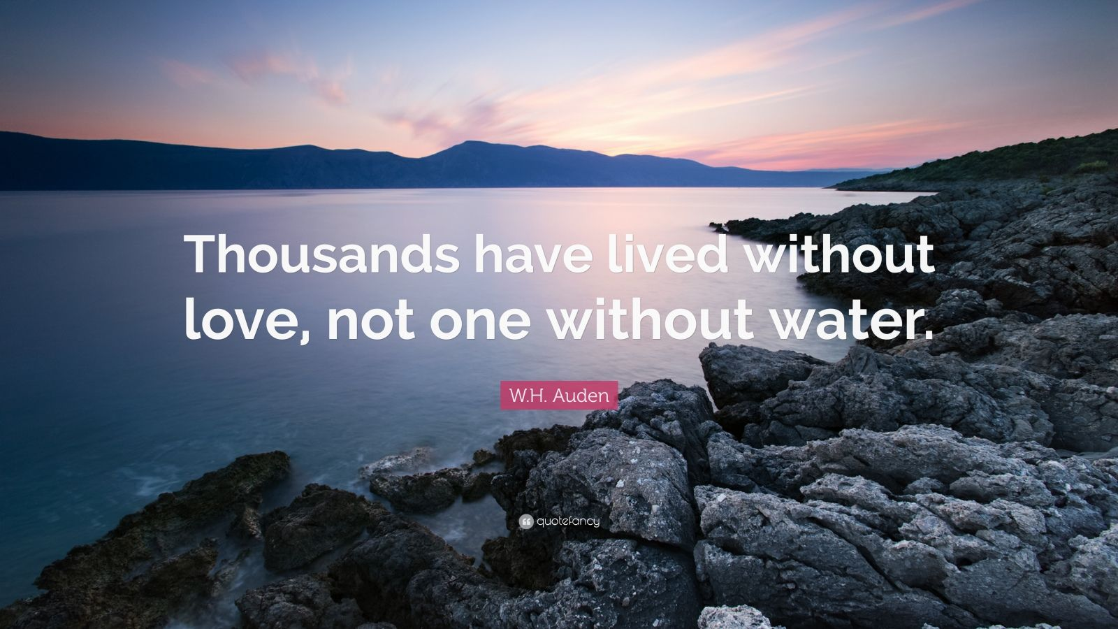 """W.H. Auden Quote: """"Thousands have lived without love, not one without water."""""""