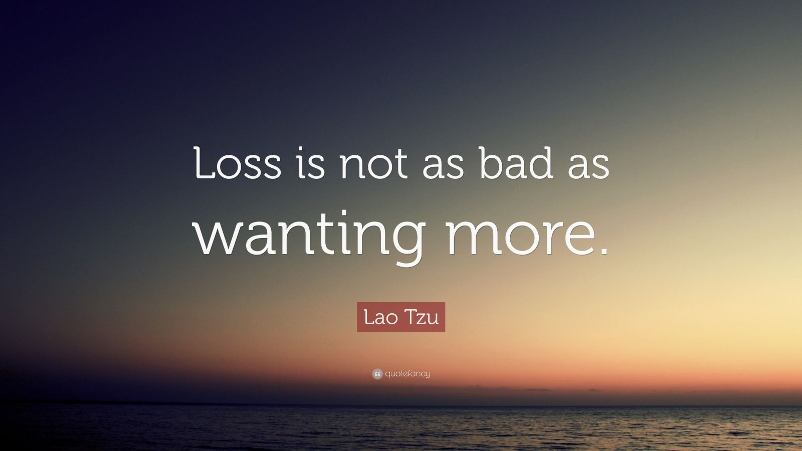 "Lao Tzu Quote: ""Loss is not as bad as wanting more."""