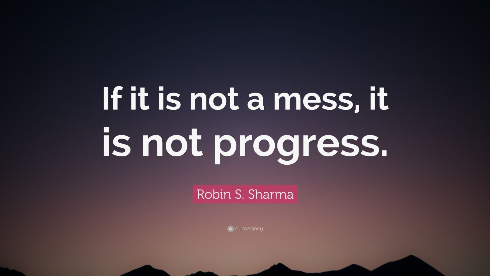 """Robin S. Sharma Quote: """"If it is not a mess, it is not progress."""""""
