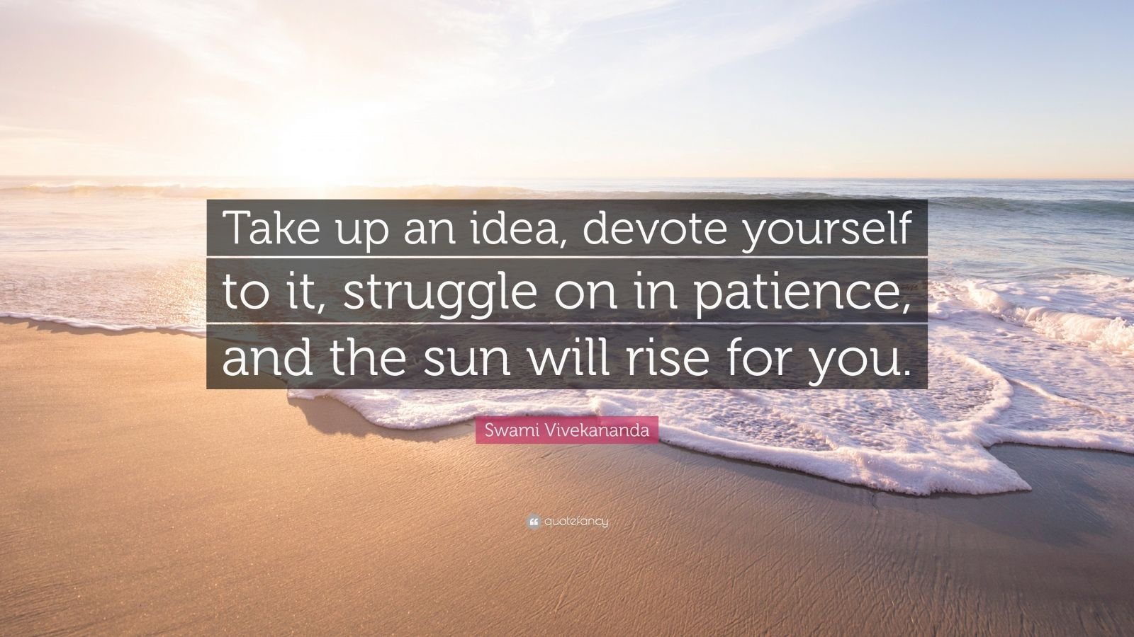 "Swami Vivekananda Quote: ""Take up an idea, devote yourself to it, struggle on in patience, and the sun will rise for you."""