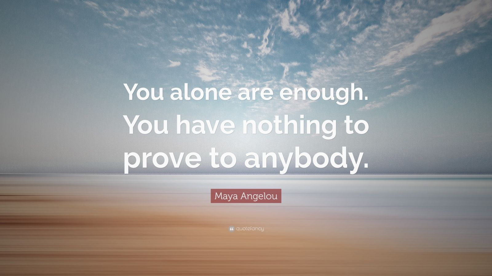 "Maya Angelou Quote: ""You alone are enough. You have nothing to prove to anybody."""