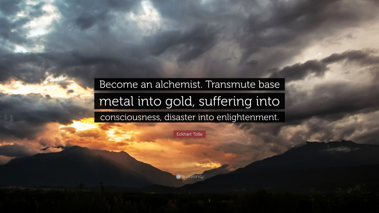 "Eckhart Tolle Quote: ""Become an alchemist. Transmute base metal into gold, suffering into consciousness, disaster into enlightenment."""