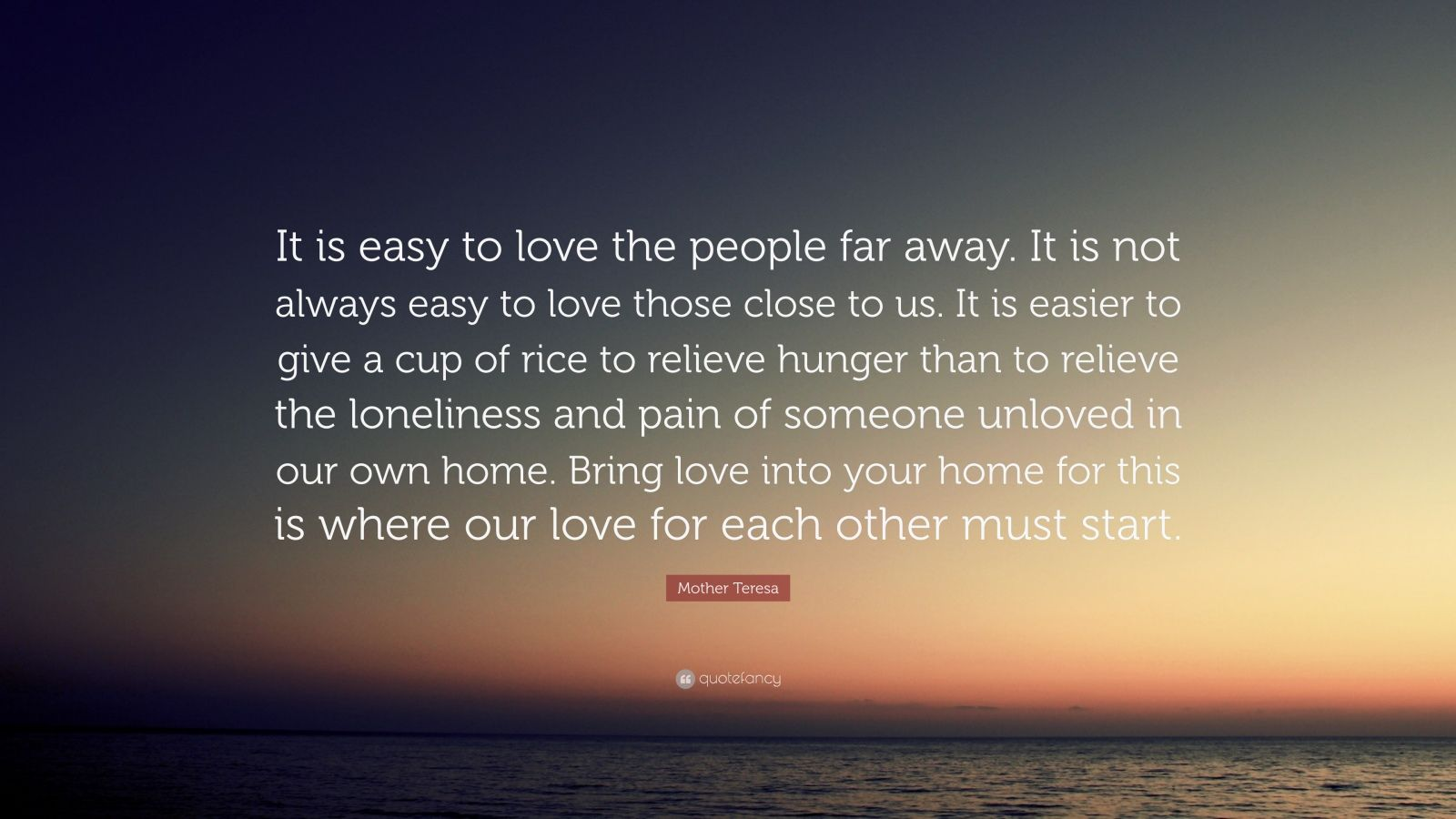 "Mother Teresa Quote: ""It is easy to love the people far away. It is not always easy to love those close to us. It is easier to give a cup of rice to relieve hunger than to relieve the loneliness and pain of someone unloved in our own home. Bring love into your home for this is where our love for each other must start."""