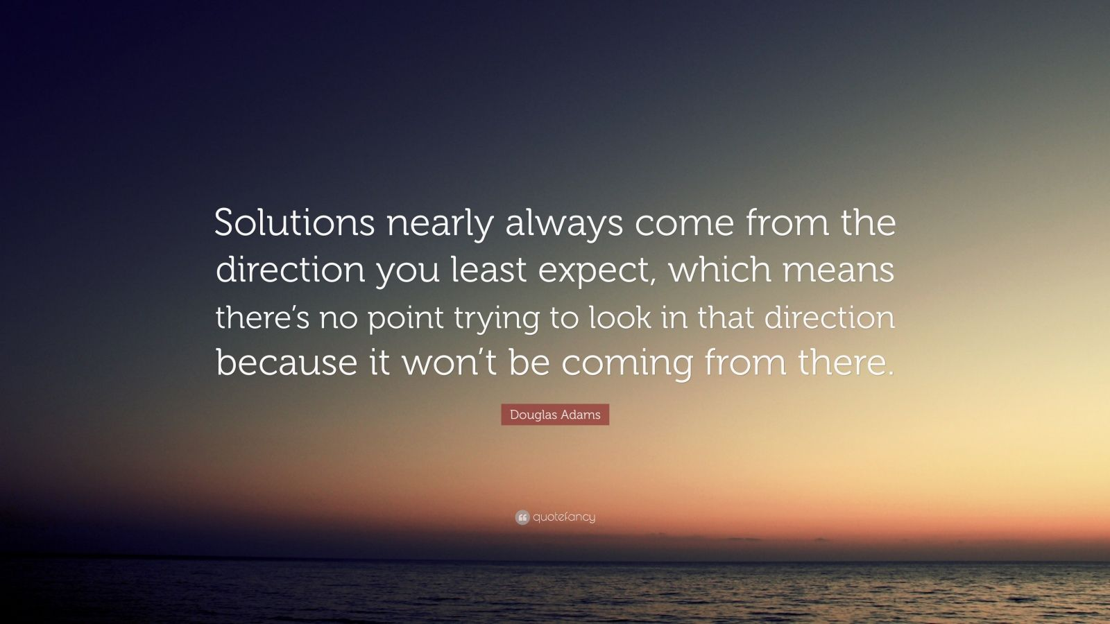 "Douglas Adams Quote: ""Solutions nearly always come from the direction you least expect, which means there's no point trying to look in that direction because it won't be coming from there."""