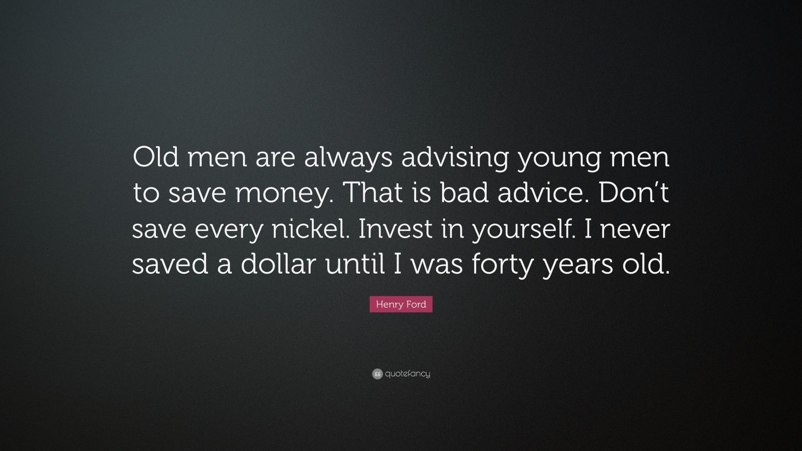 """Henry Ford Quote: """"Old men are always advising young men to save money. That is bad advice. Don't save every nickel. Invest in yourself. I never saved a dollar until I was forty years old."""""""