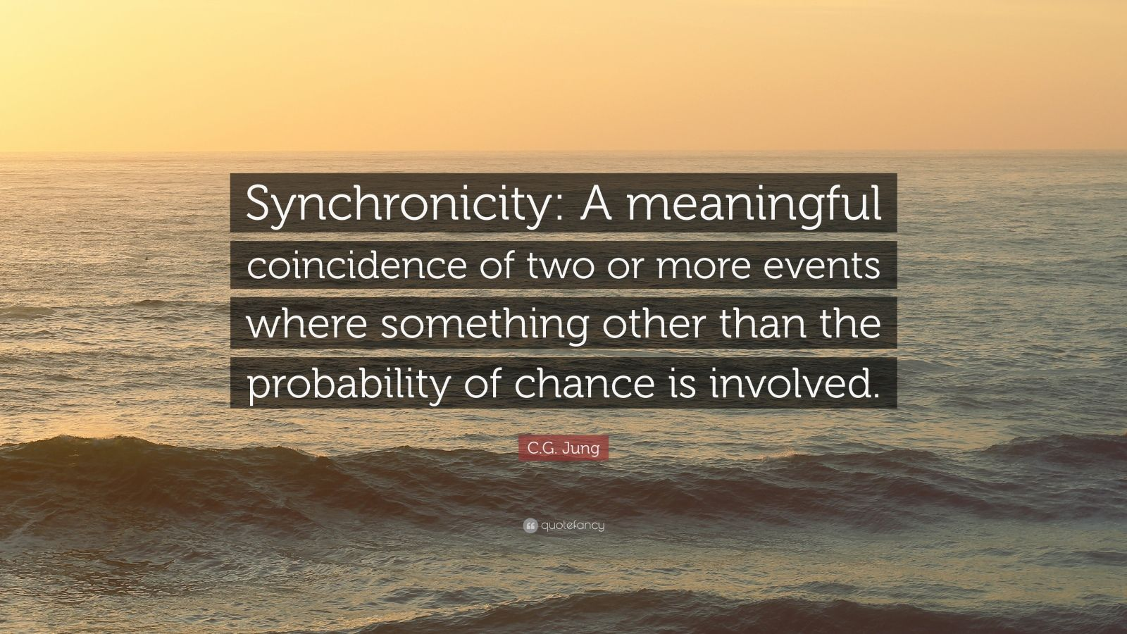 """C.G. Jung Quote: """"Synchronicity: A meaningful coincidence of two or more events where something other than the probability of chance is involved."""""""
