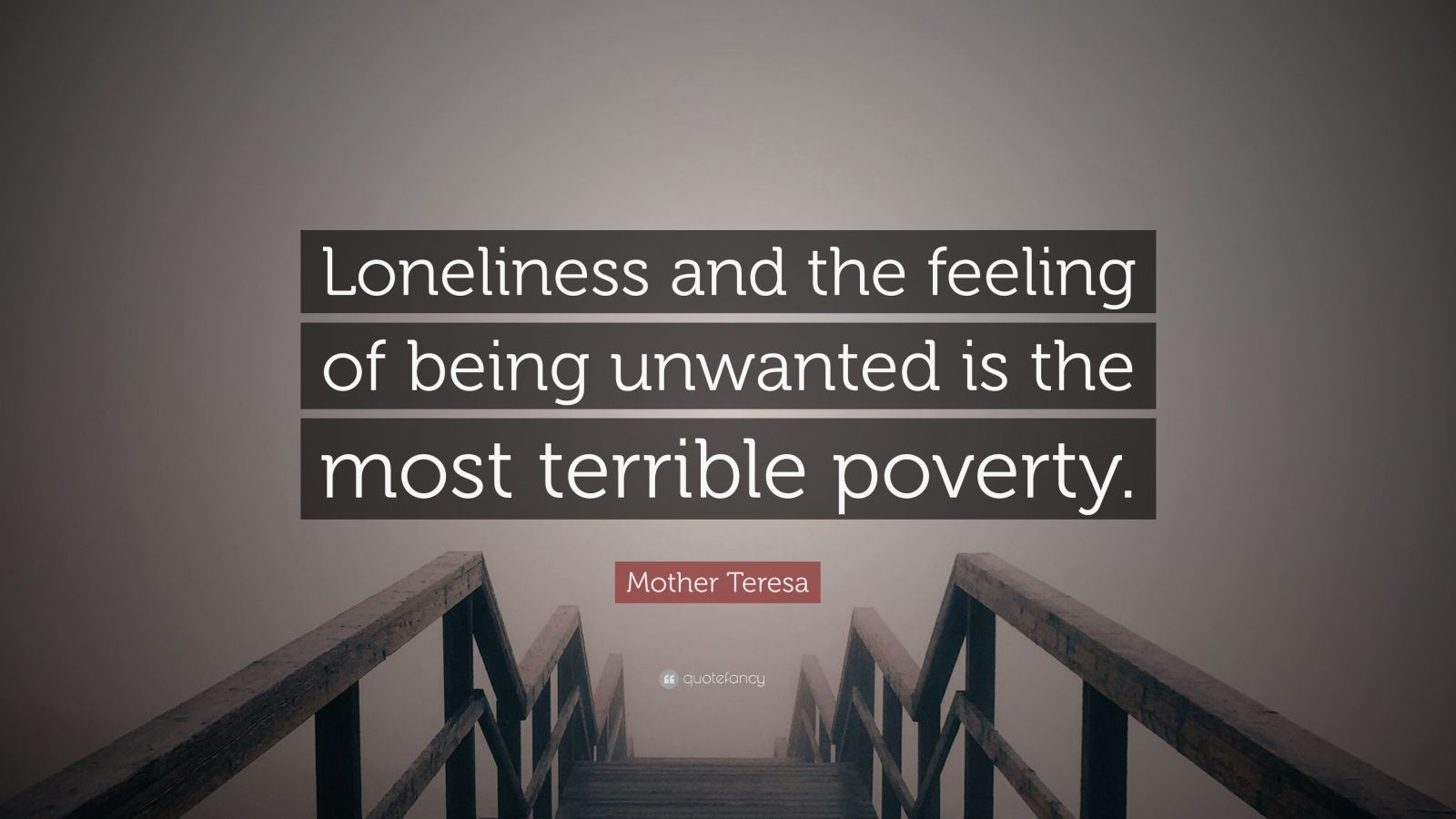 "Mother Teresa Quote: ""Loneliness and the feeling of being unwanted is the most terrible poverty."""