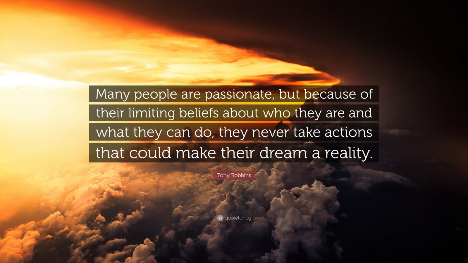 """Tony Robbins Quote: """"Many people are passionate, but because of their limiting beliefs about who they are and what they can do, they never take actions that could make their dream a reality."""""""
