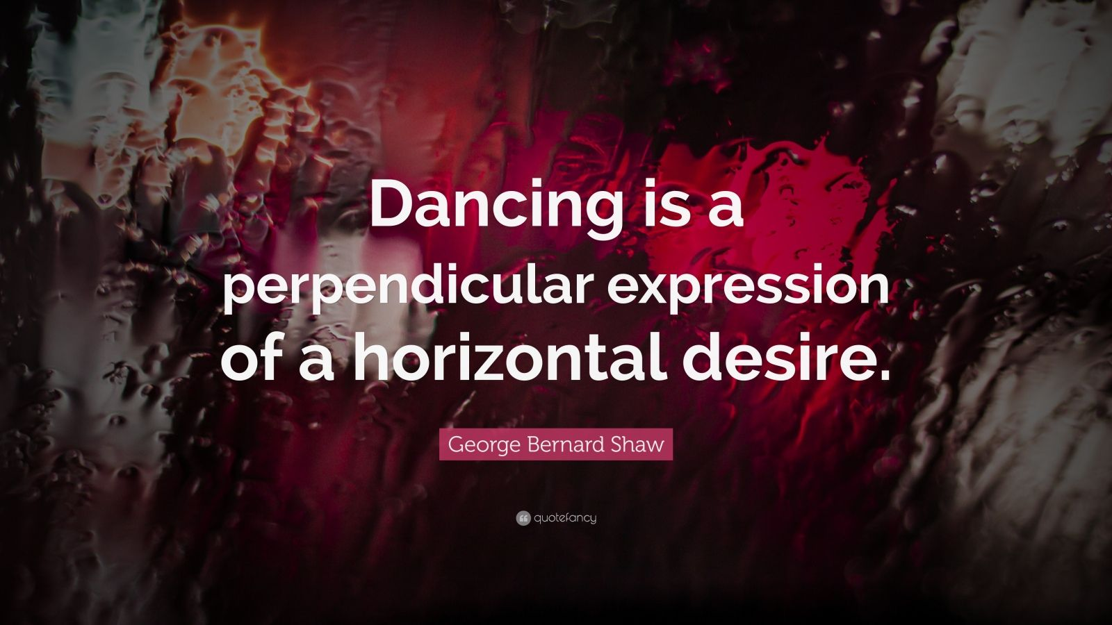 """George Bernard Shaw Quote: """"Dancing is a perpendicular expression of a horizontal desire."""""""