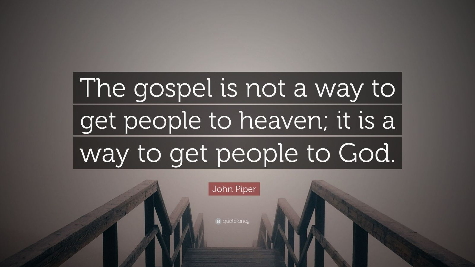 """John Piper Quote: """"The gospel is not a way to get people to heaven; it is a way to get people to God."""""""