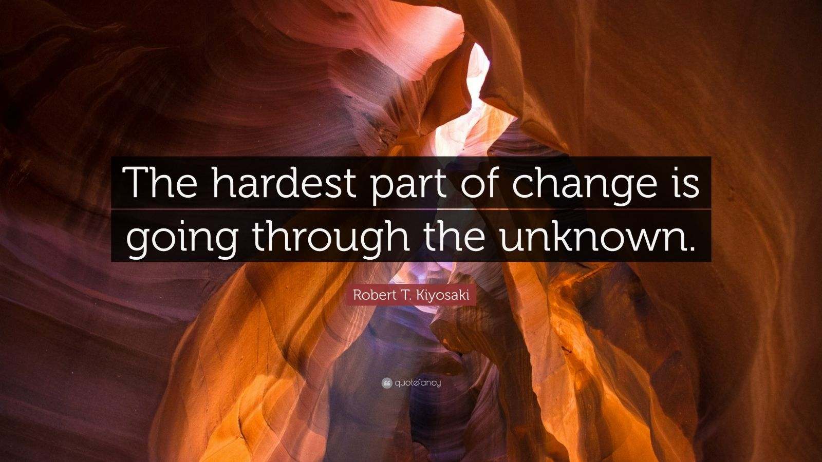 """Robert T. Kiyosaki Quote: """"The hardest part of change is going through the unknown."""""""