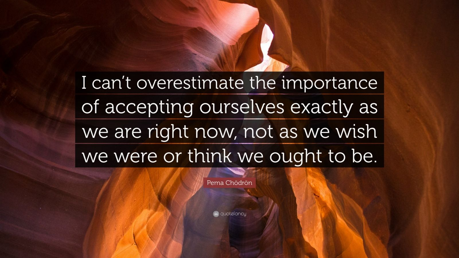 """Pema Chödrön Quote: """"I can't overestimate the importance of accepting ourselves exactly as we are right now, not as we wish we were or think we ought to be."""""""