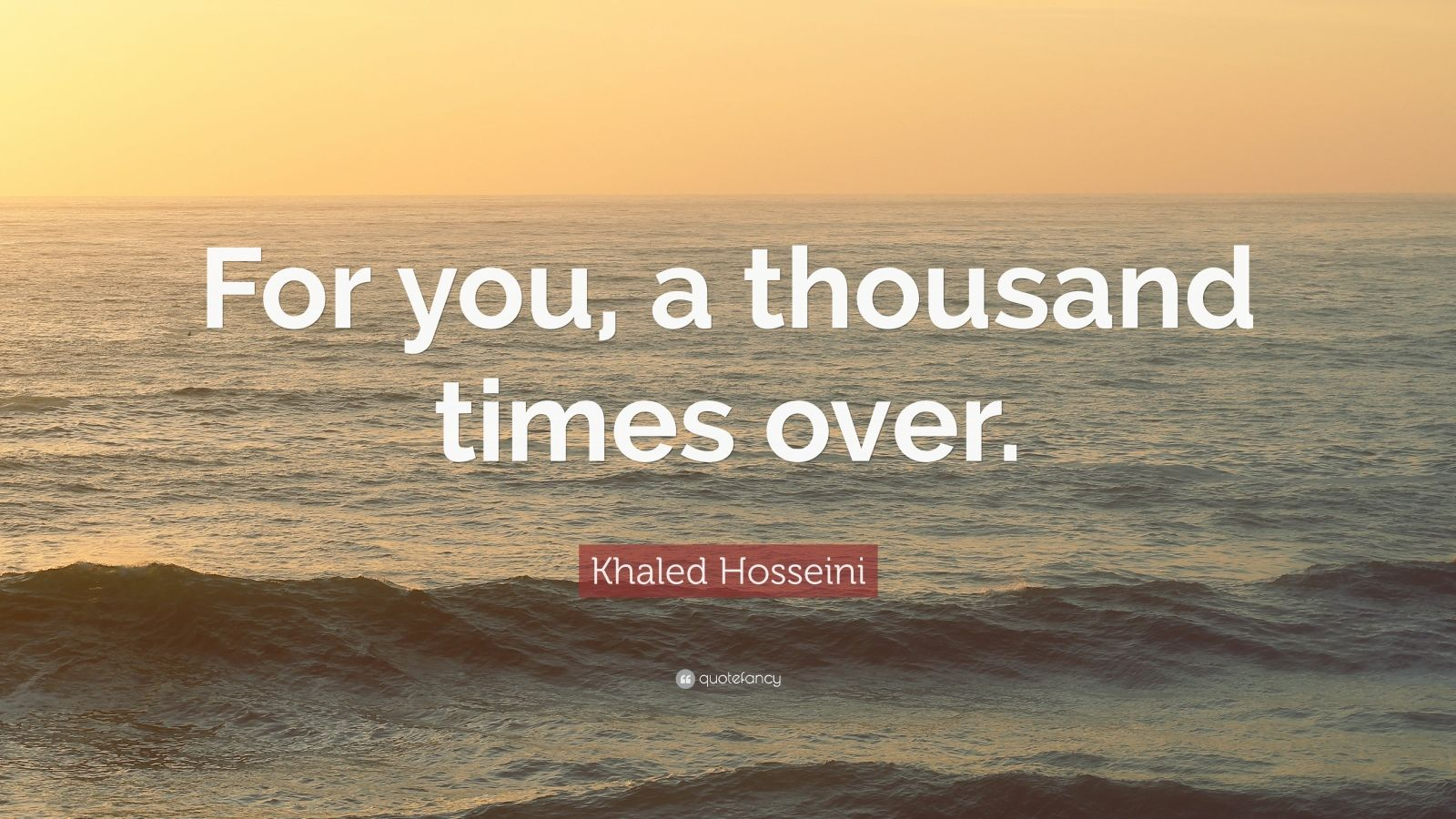 "Khaled Hosseini Quote: ""For you, a thousand times over."""