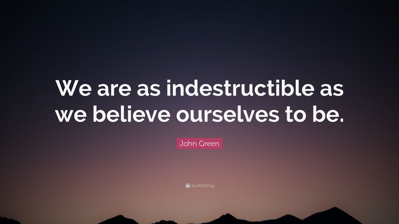 "John Green Quote: ""We are as indestructible as we believe ourselves to be."""