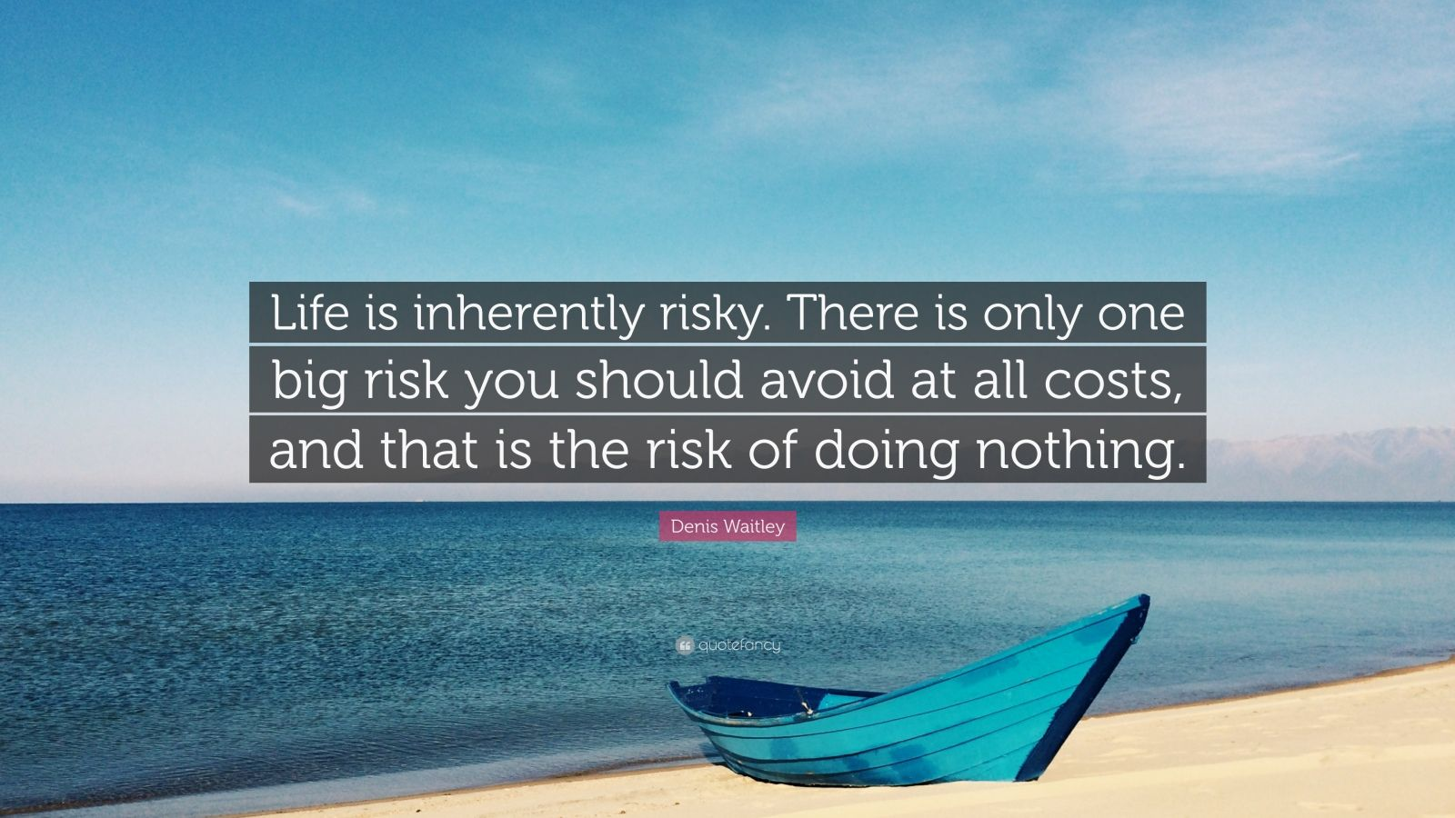 Life is inherently risky. There is only one big risk you should avoid at all costs, and that is the risk of doing nothing