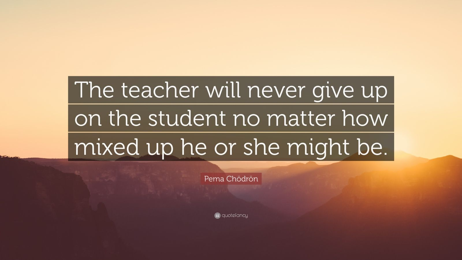 "Pema Chödrön Quote: ""The teacher will never give up on the student no matter how mixed up he or she might be."""