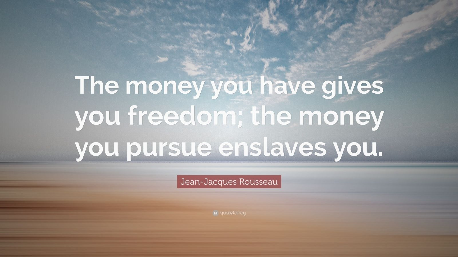 "Jean-Jacques Rousseau Quote: ""The money you have gives you freedom; the money you pursue enslaves you."""