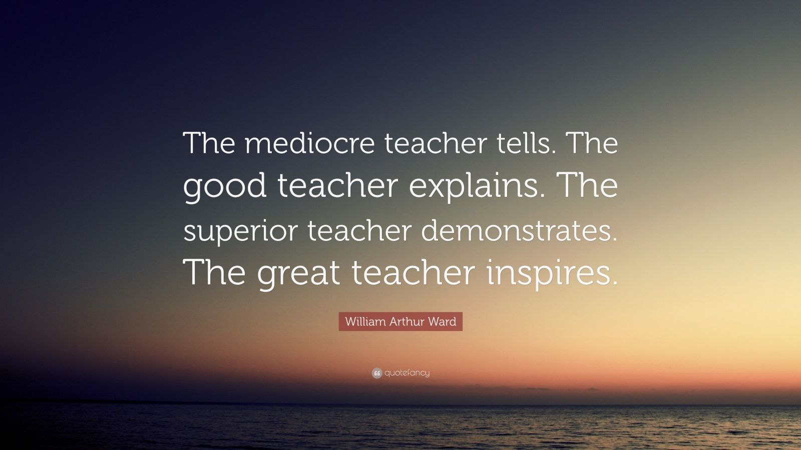 "William Arthur Ward Quote: ""The mediocre teacher tells. The good teacher explains. The superior teacher demonstrates. The great teacher inspires."""
