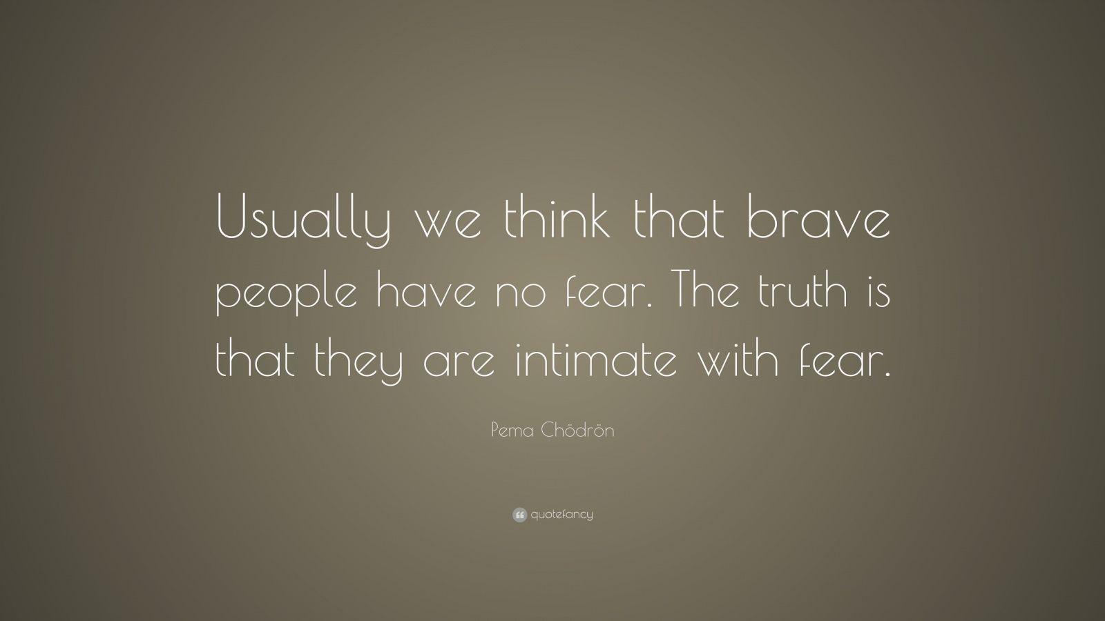 "Pema Chödrön Quote: ""Usually we think that brave people have no fear. The truth is that they are intimate with fear."""