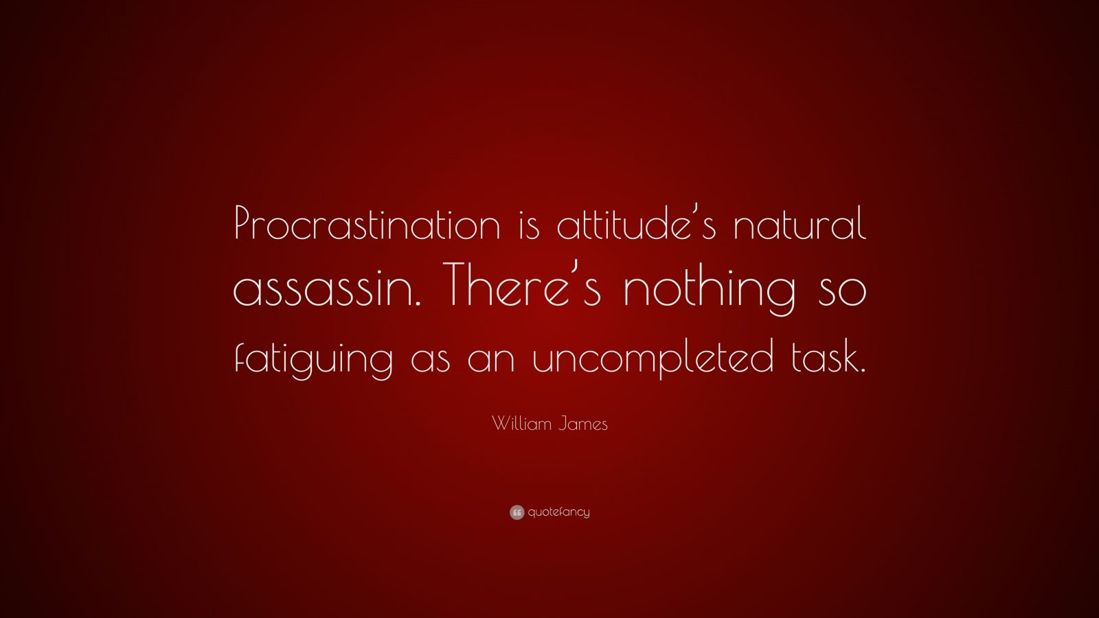 """William James Quote: """"Procrastination is attitude's natural assassin. There's nothing so fatiguing as an uncompleted task."""""""