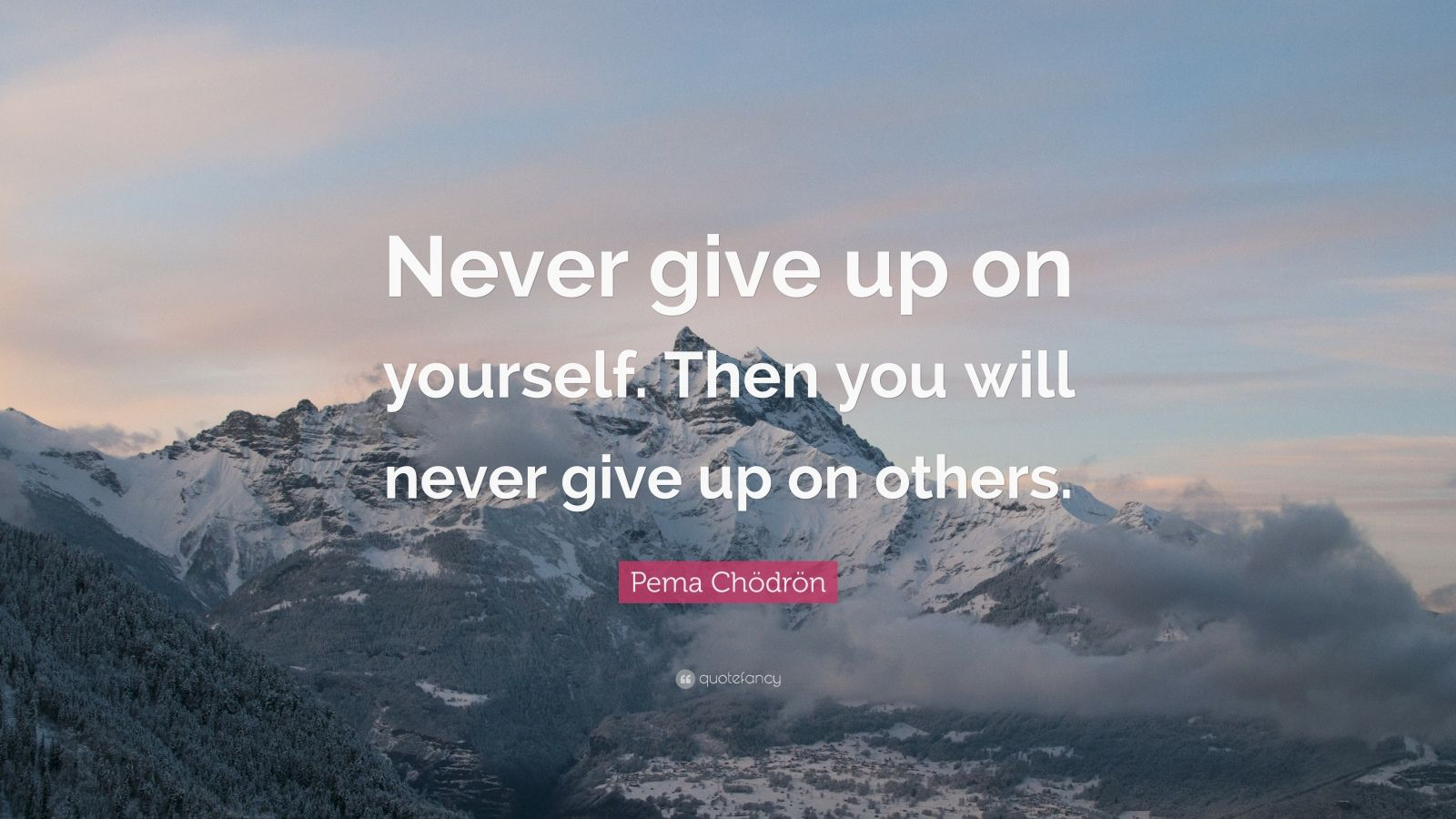 """Pema Chödrön Quote: """"Never give up on yourself. Then you will never give up on others."""""""