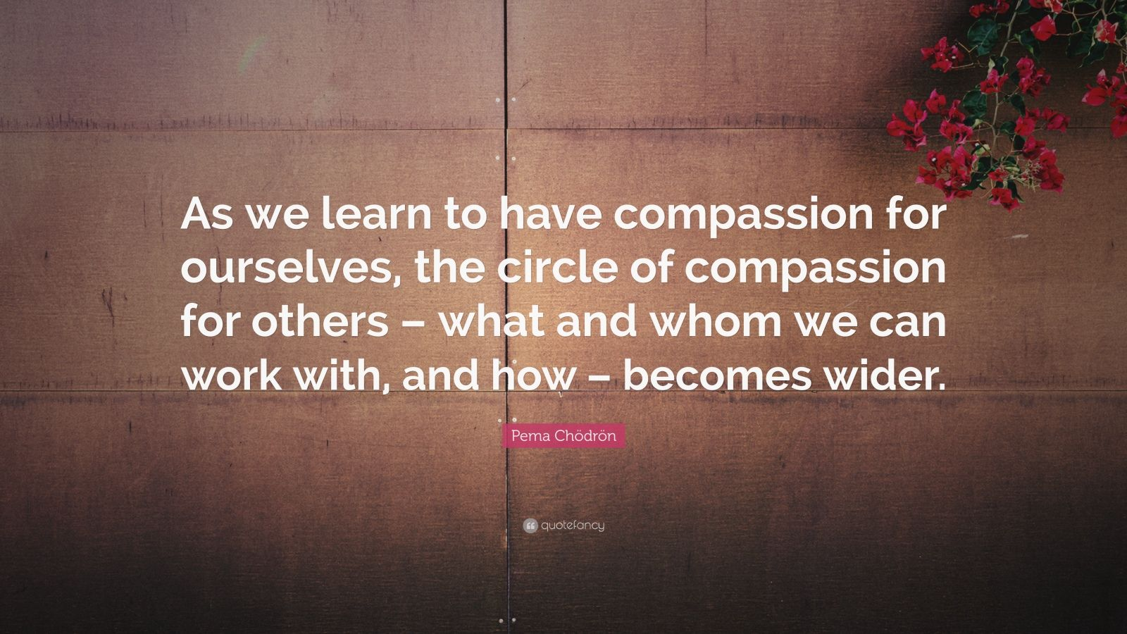 """Pema Chödrön Quote: """"As we learn to have compassion for ourselves, the circle of compassion for others – what and whom we can work with, and how – becomes wider."""""""