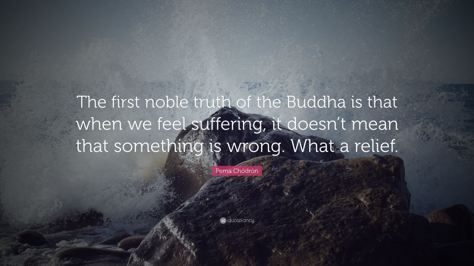 """Pema Chödrön Quote: """"The first noble truth of the Buddha is that when we feel suffering, it doesn't mean that something is wrong. What a relief."""""""