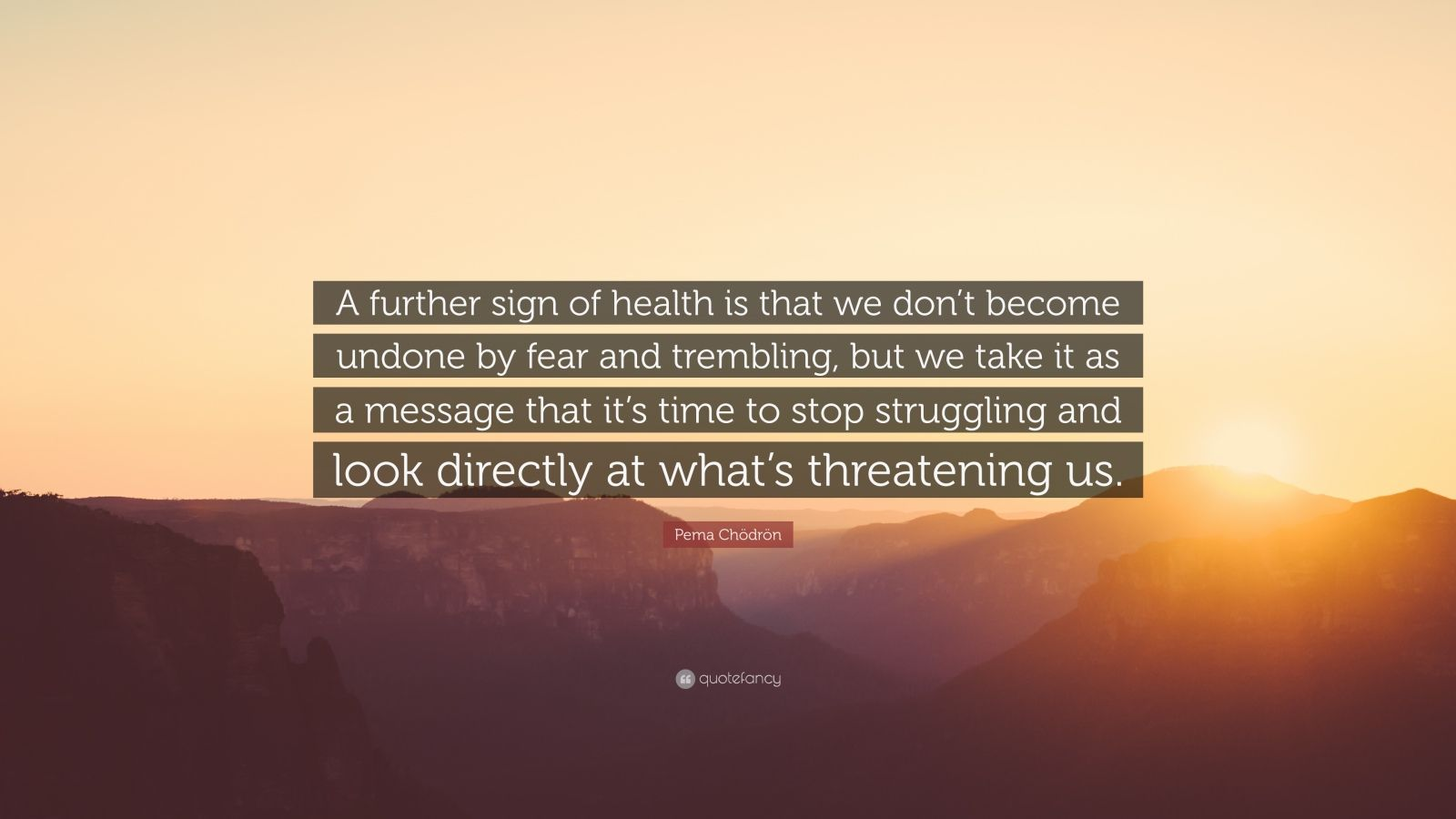 "Pema Chödrön Quote: ""A further sign of health is that we don't become undone by fear and trembling, but we take it as a message that it's time to stop struggling and look directly at what's threatening us."""