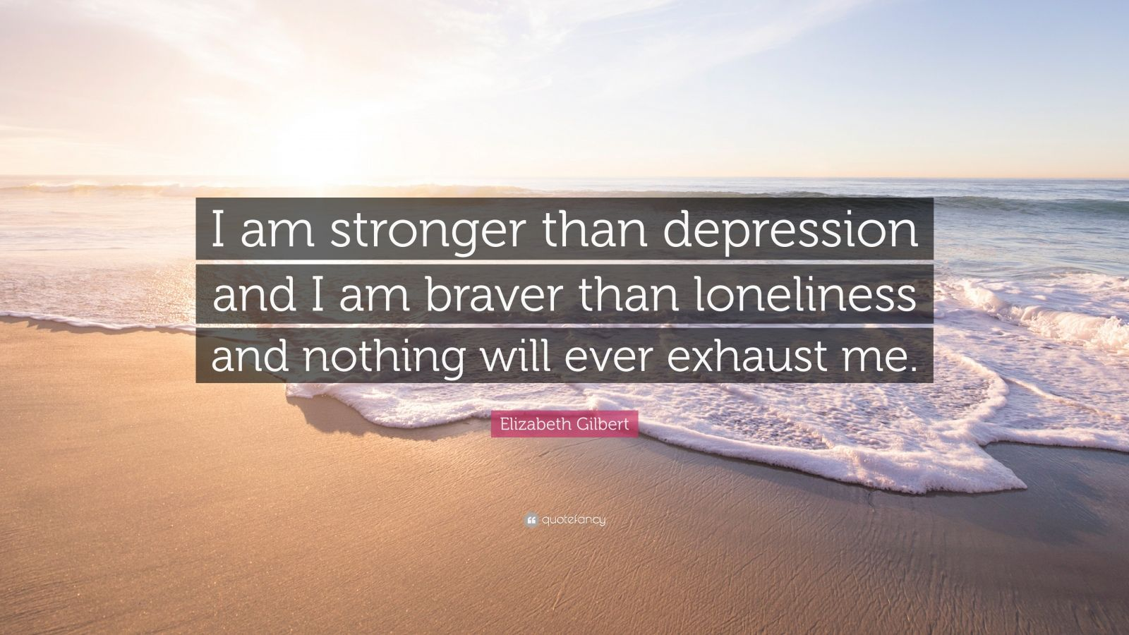 "Elizabeth Gilbert Quote: ""I am stronger than depression and I am braver than loneliness and nothing will ever exhaust me."""