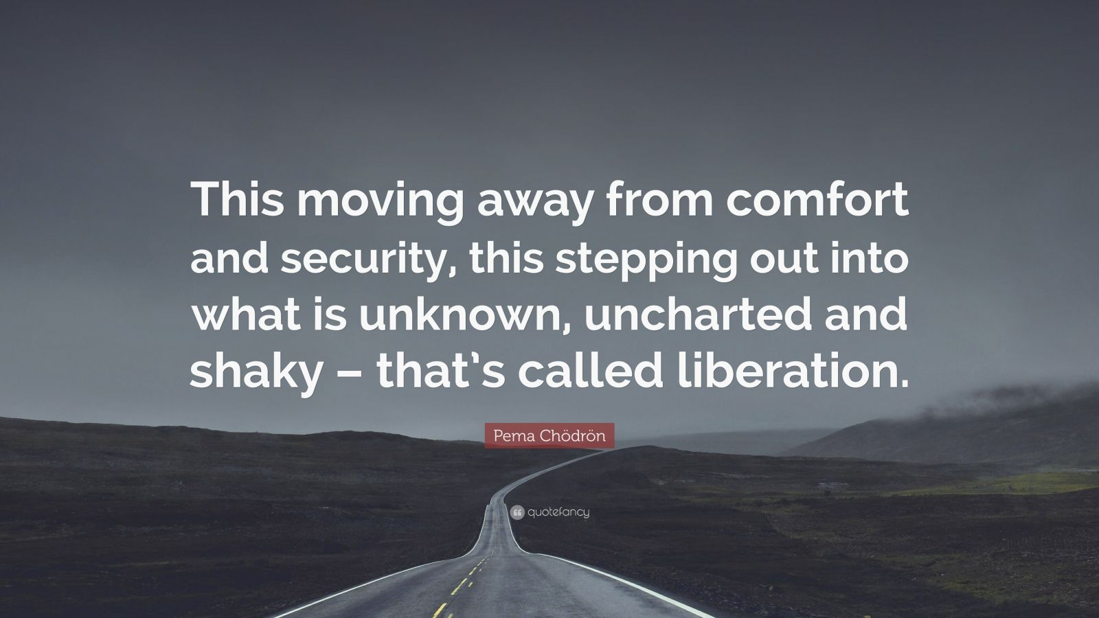 "Pema Chödrön Quote: ""This moving away from comfort and security, this stepping out into what is unknown, uncharted and shaky – that's called liberation."""