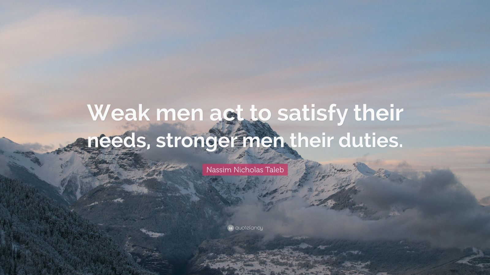 "Nassim Nicholas Taleb Quote: ""Weak men act to satisfy their needs, stronger men their duties."""