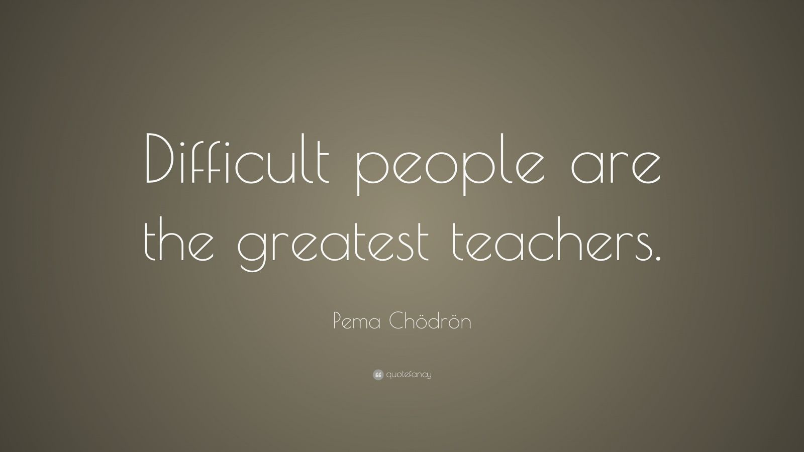 "Pema Chödrön Quote: ""Difficult people are the greatest teachers."""