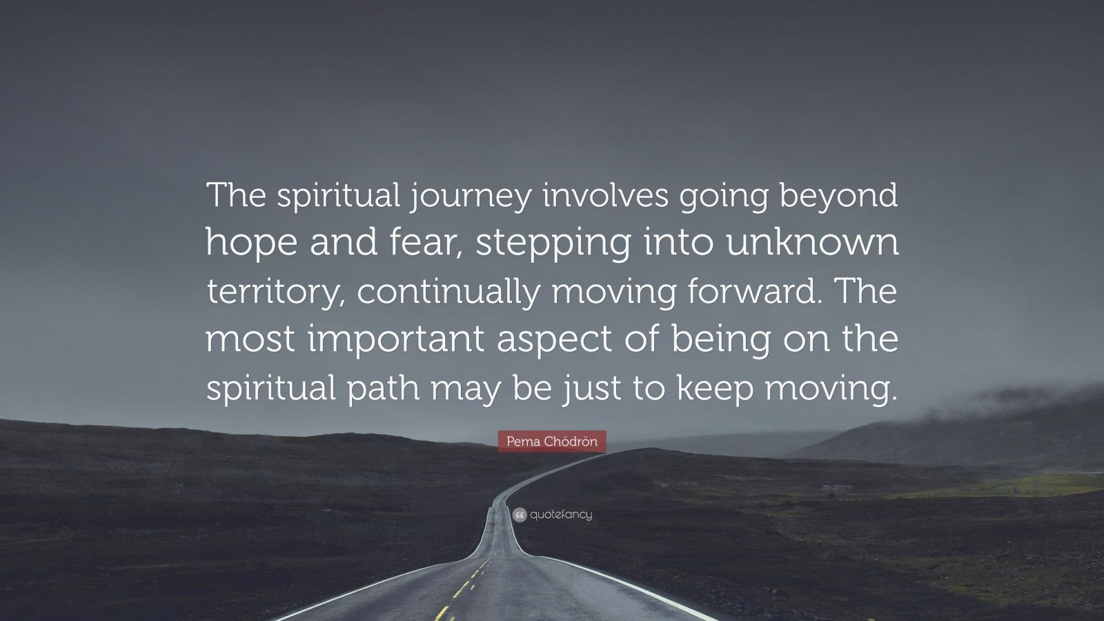 """Pema Chödrön Quote: """"The spiritual journey involves going beyond hope and fear, stepping into unknown territory, continually moving forward. The most important aspect of being on the spiritual path may be just to keep moving."""""""