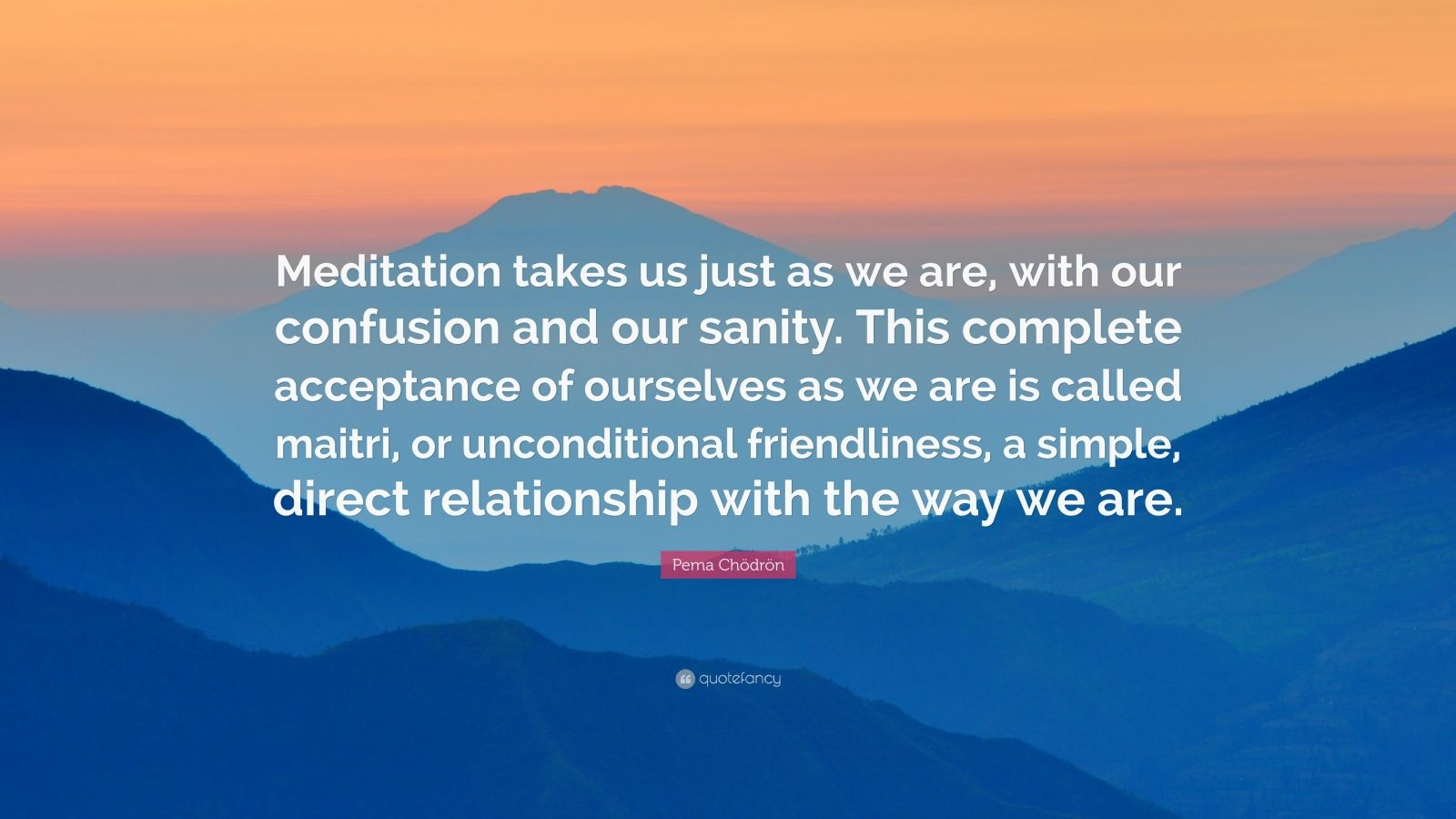 "Pema Chödrön Quote: ""Meditation takes us just as we are, with our confusion and our sanity. This complete acceptance of ourselves as we are is called maitri, or unconditional friendliness, a simple, direct relationship with the way we are."""