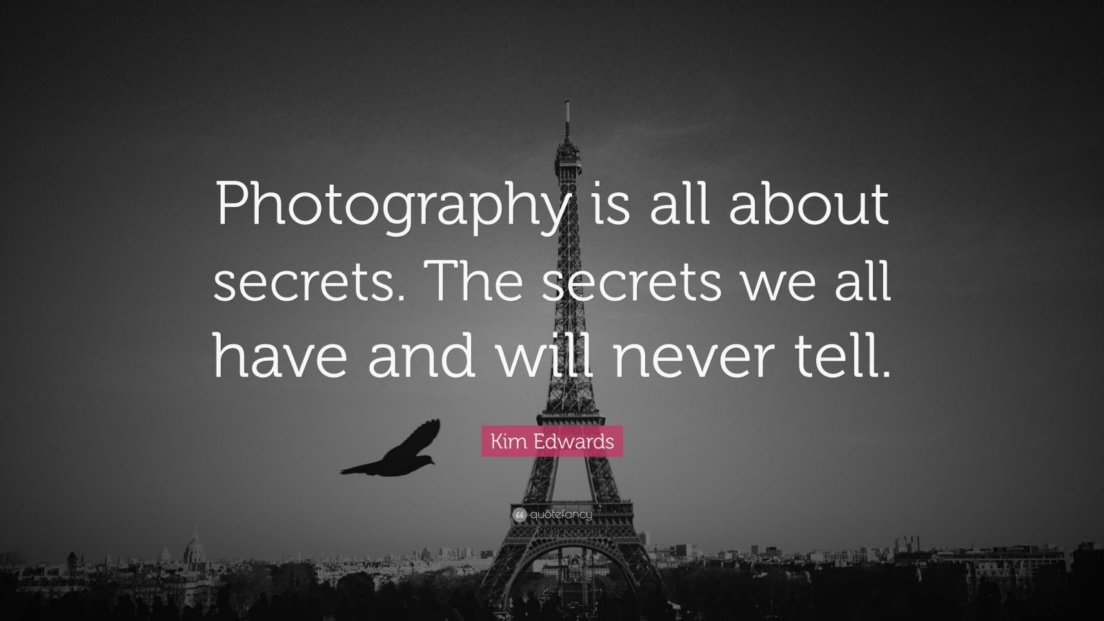 "Kim Edwards Quote: ""Photography is all about secrets. The secrets we all have and will never tell."""