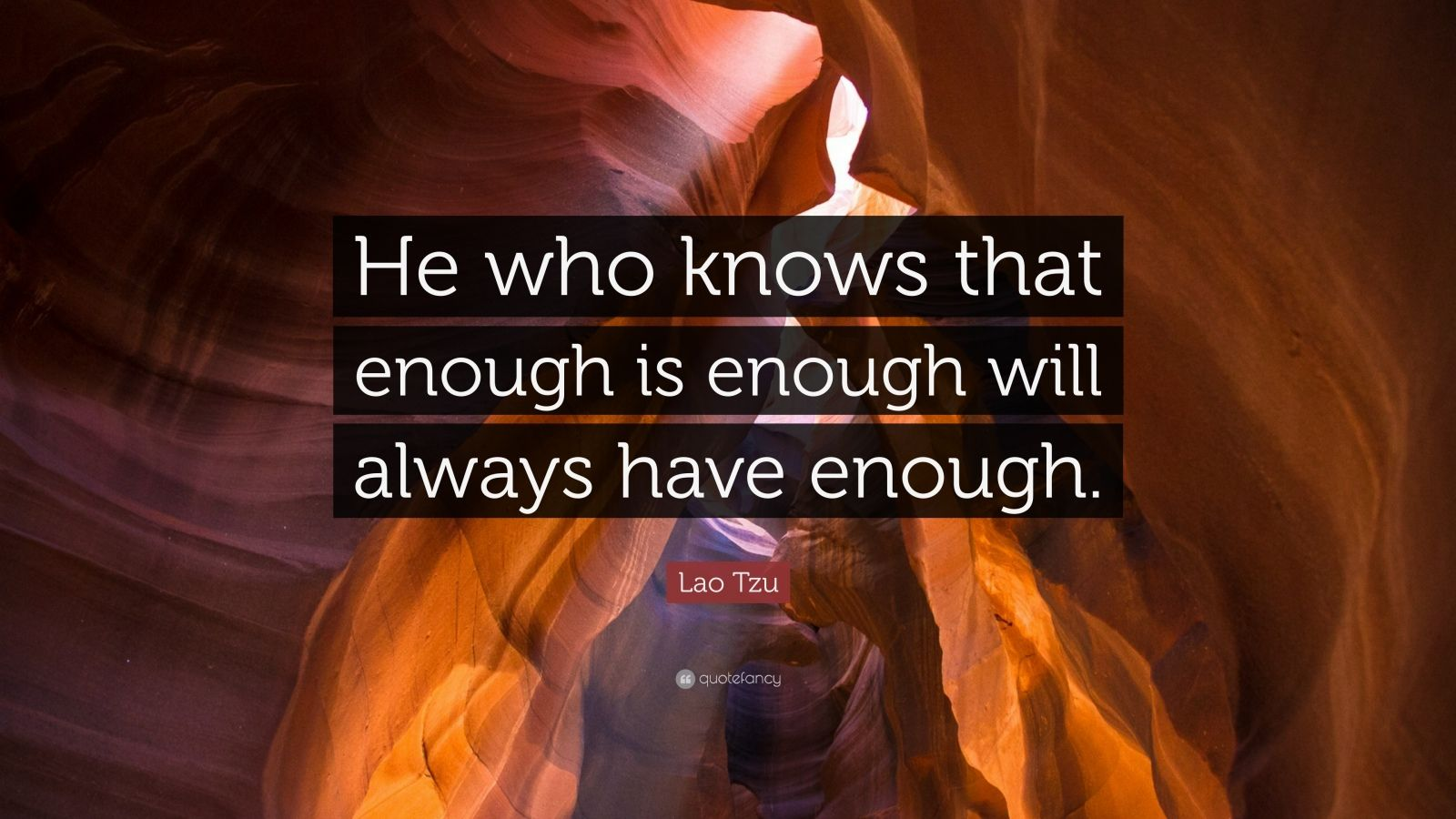 "Lao Tzu Quote: ""He who knows that enough is enough will always have enough."""