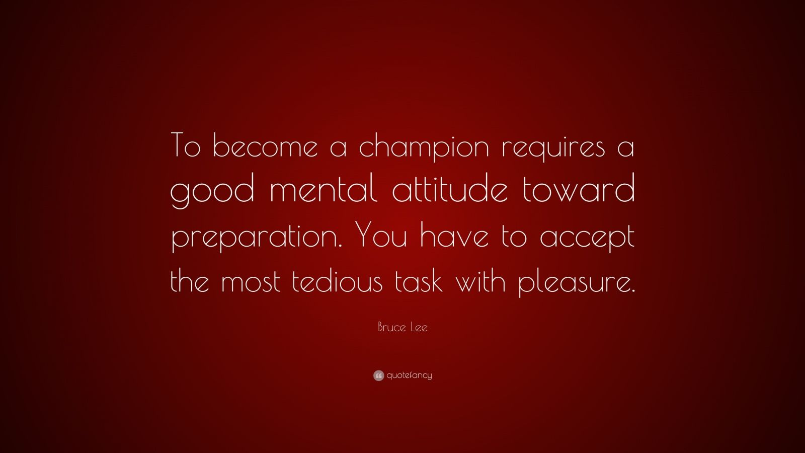 "Bruce Lee Quote: ""To become a champion requires a good mental attitude toward preparation. You have to accept the most tedious task with pleasure."""
