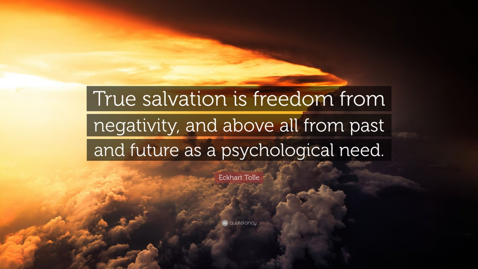 "Eckhart Tolle Quote: ""True salvation is freedom from negativity, and above all from past and future as a psychological need."""