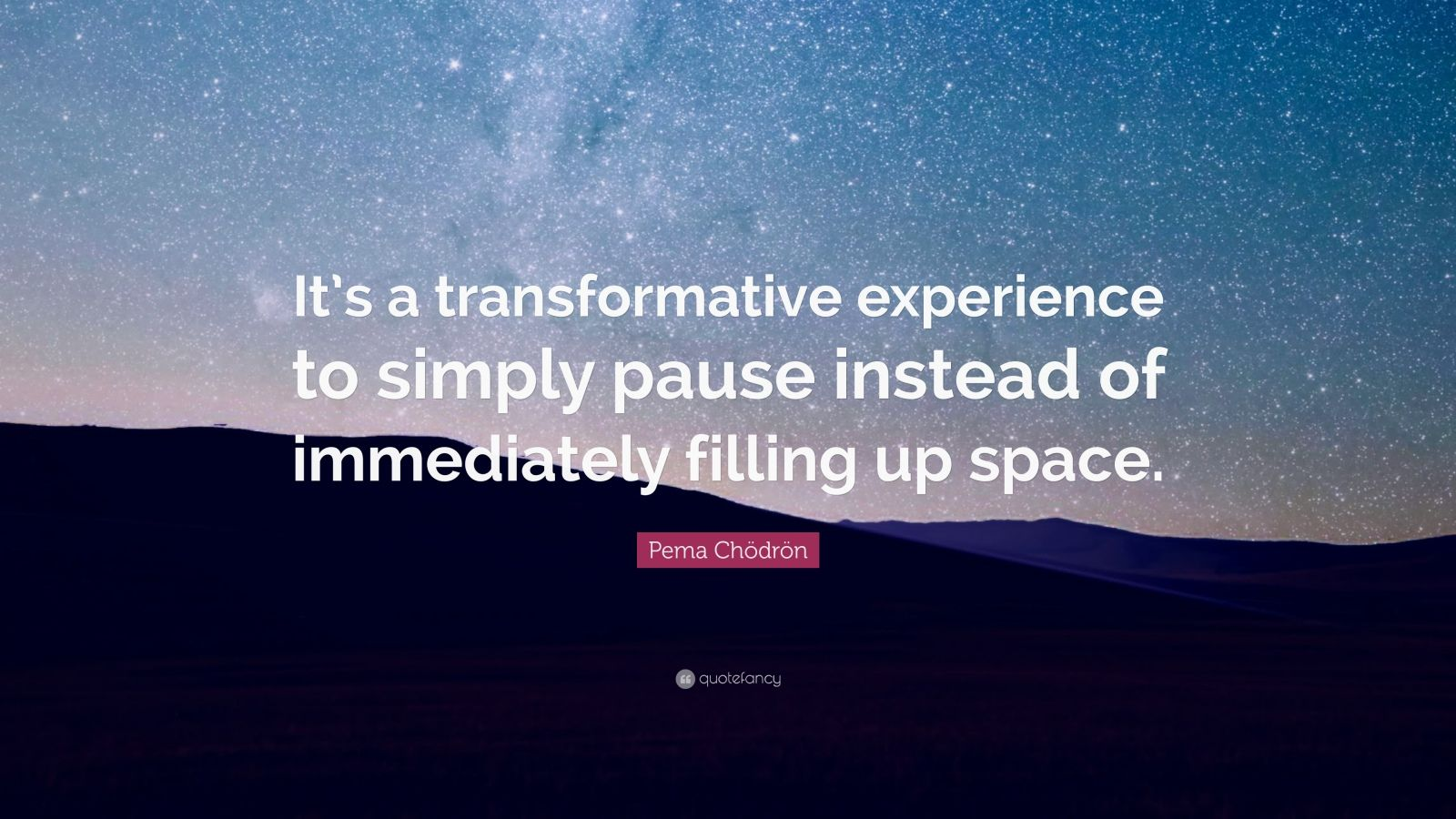 """Pema Chödrön Quote: """"It's a transformative experience to simply pause instead of immediately filling up space."""""""
