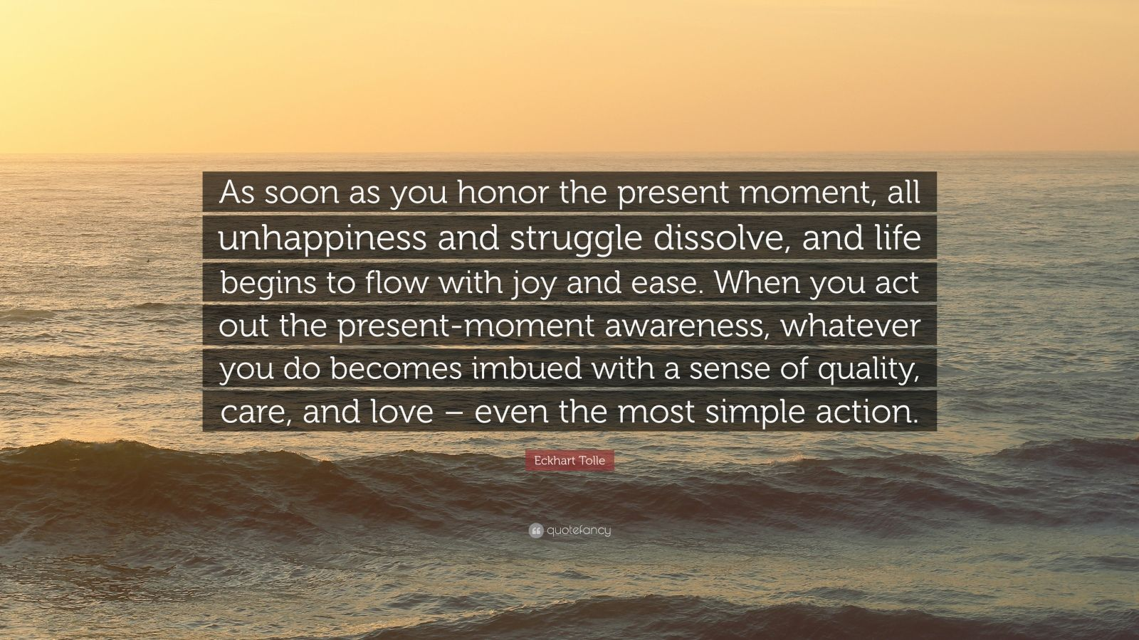 "Eckhart Tolle Quote: ""As soon as you honor the present moment, all unhappiness and struggle dissolve, and life begins to flow with joy and ease. When you act out the present-moment awareness, whatever you do becomes imbued with a sense of quality, care, and love – even the most simple action."""