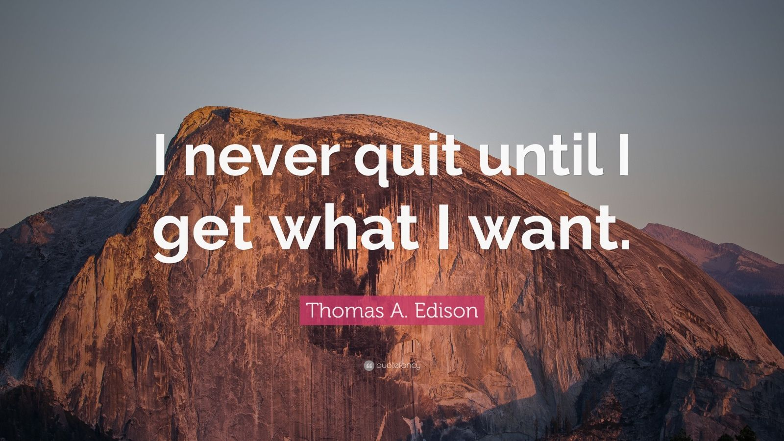 "Thomas A. Edison Quote: ""I never quit until I get what I want."""