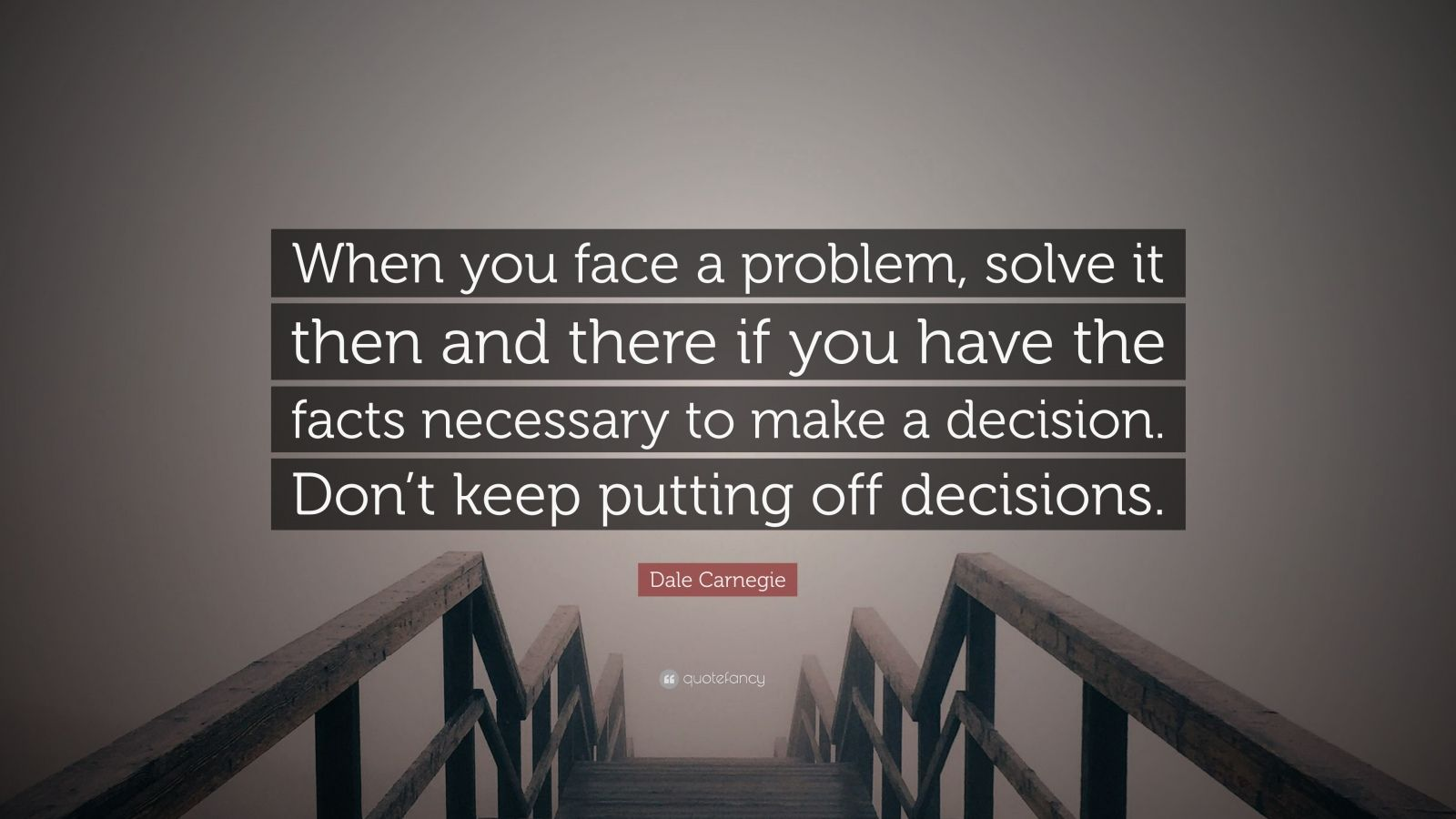 "Dale Carnegie Quote: ""When you face a problem, solve it then and there if you have the facts necessary to make a decision. Don't keep putting off decisions."""