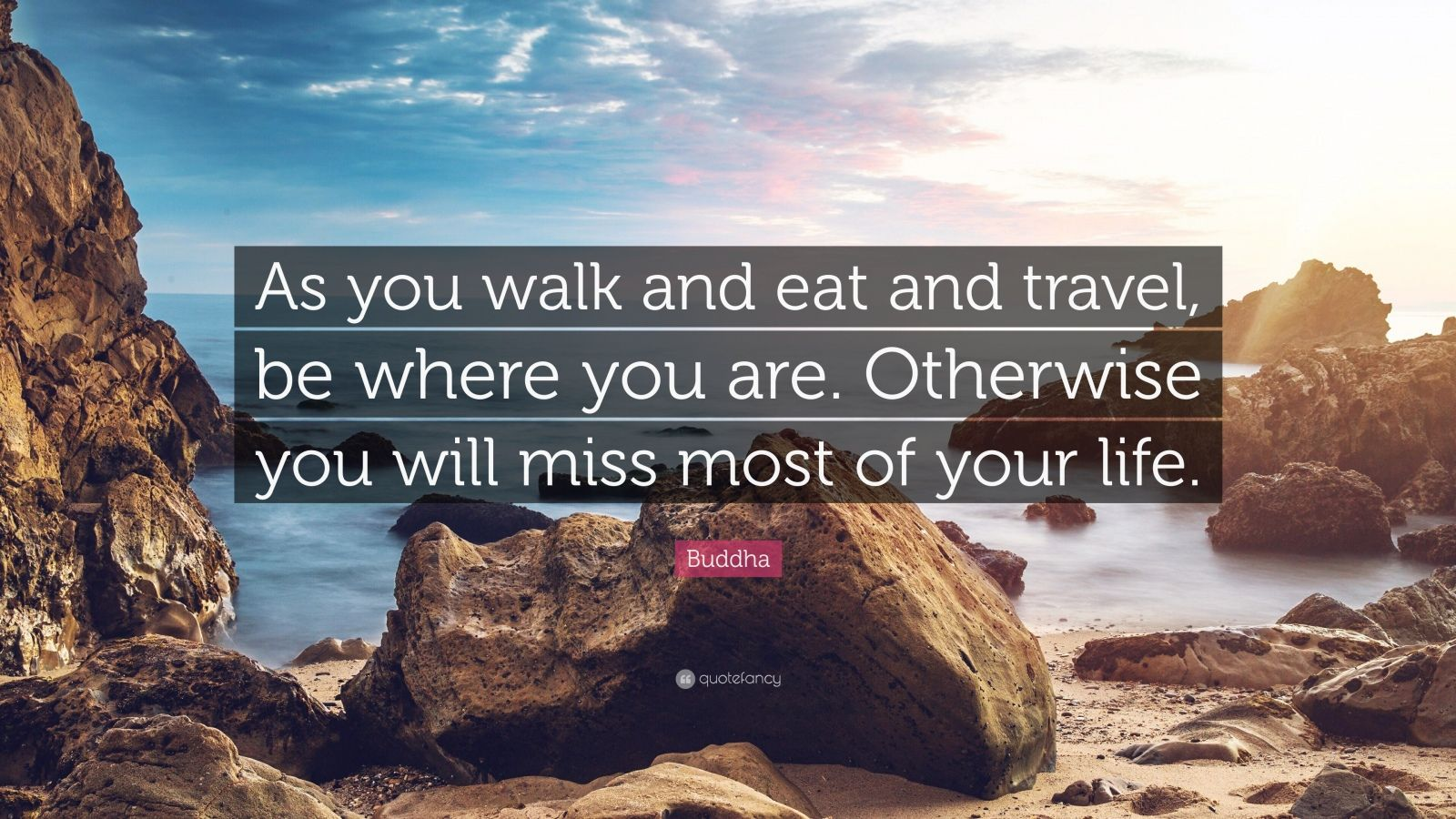 """Buddha Quote: """"As you walk and eat and travel, be where you are. Otherwise you will miss most of your life."""""""