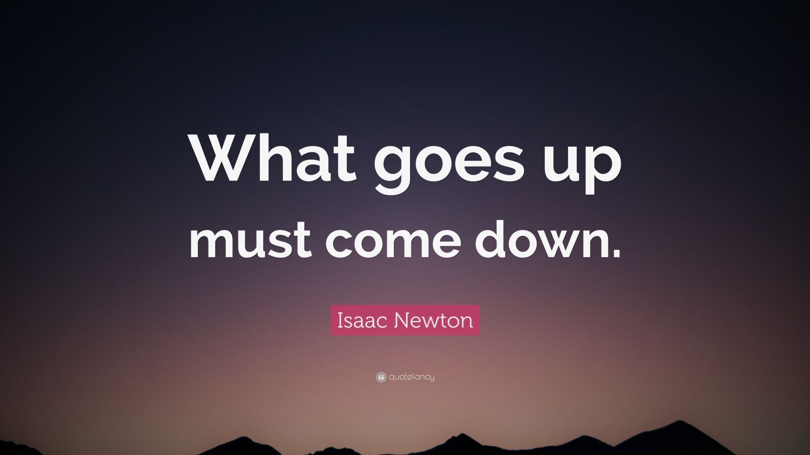 "Isaac Newton Quote: ""What goes up must come down."""