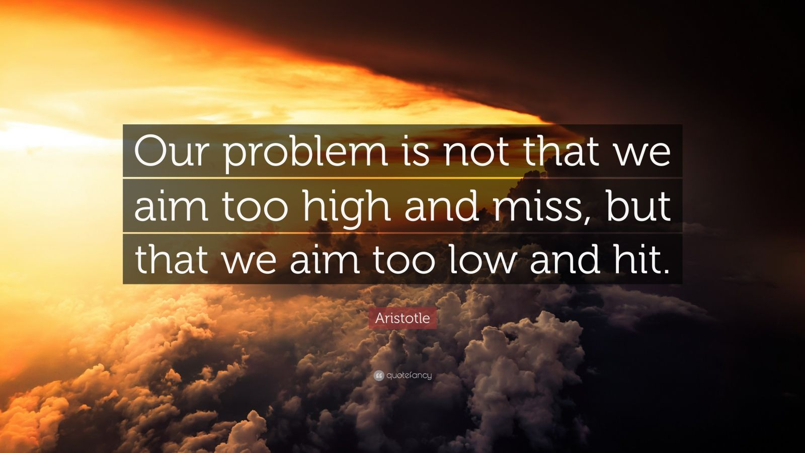 """Aristotle Quote: """"Our Problem Is Not That We Aim Too High"""